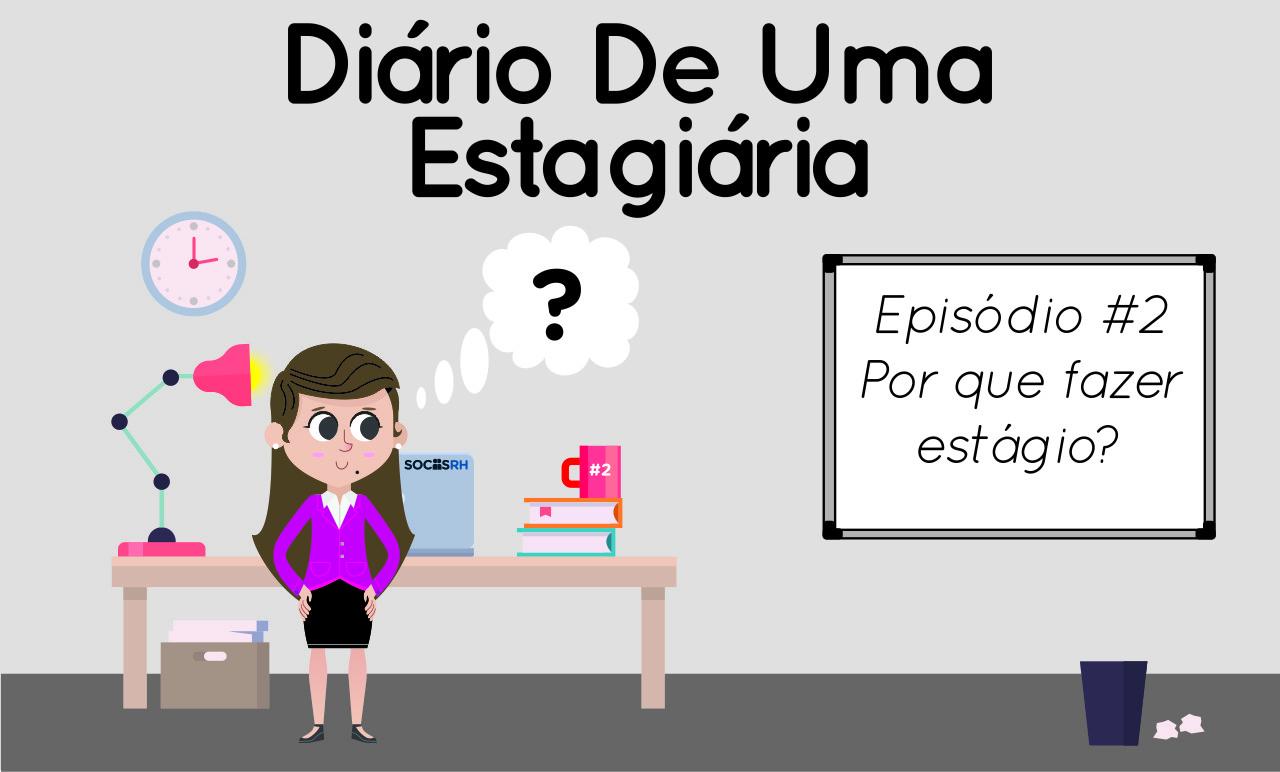Diário de uma estagiária – Ep. 02: Por que fazer estágio?